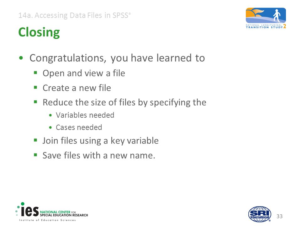 14a. Accessing Data Files in SPSS ® Closing Congratulations, you have learned to Open and view a file Create a new file Reduce the size of files by sp