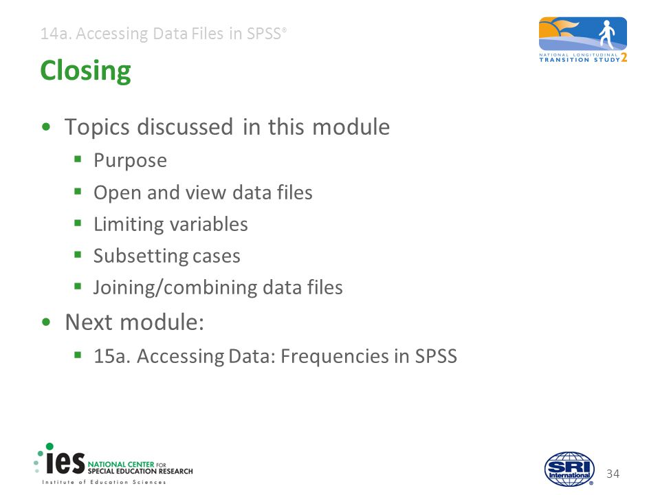 14a. Accessing Data Files in SPSS ® Closing Topics discussed in this module Purpose Open and view data files Limiting variables Subsetting cases Joini
