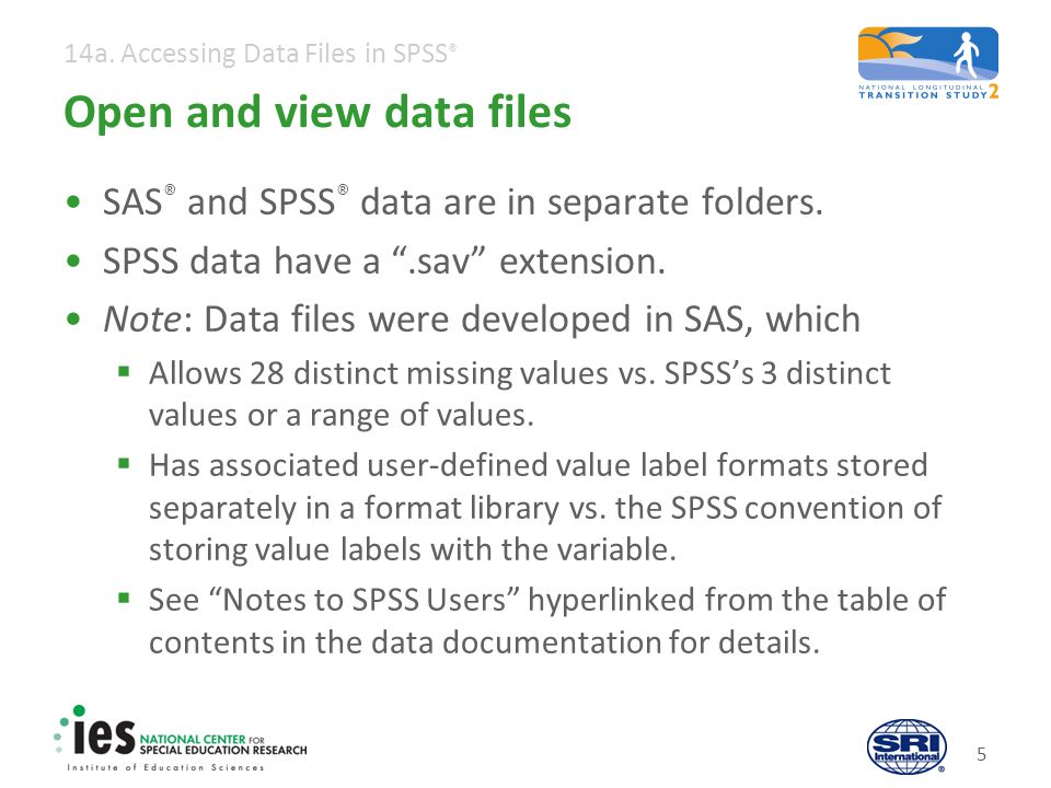 14a. Accessing Data Files in SPSS ® Open and view data files SAS ® and SPSS ® data are in separate folders. SPSS data have a.sav extension. Note: Data