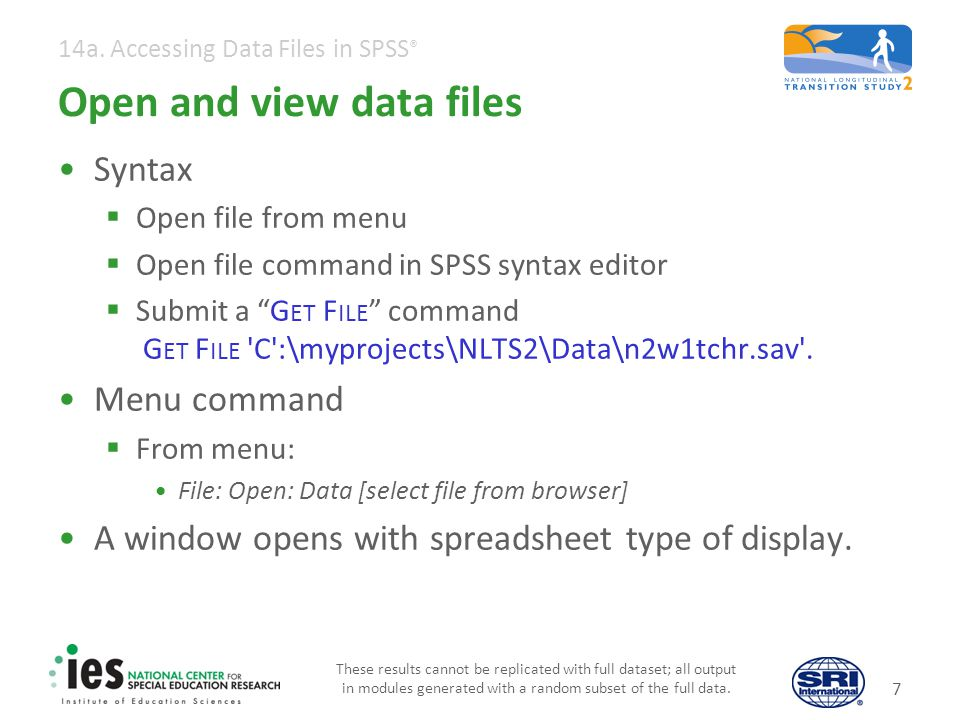 14a. Accessing Data Files in SPSS ® 7 Open and view data files Syntax Open file from menu Open file command in SPSS syntax editor Submit a G ET F ILE
