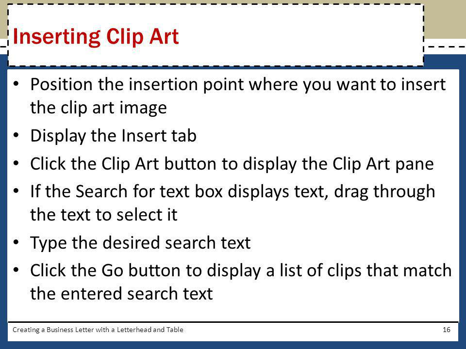 Position the insertion point where you want to insert the clip art image Display the Insert tab Click the Clip Art button to display the Clip Art pane