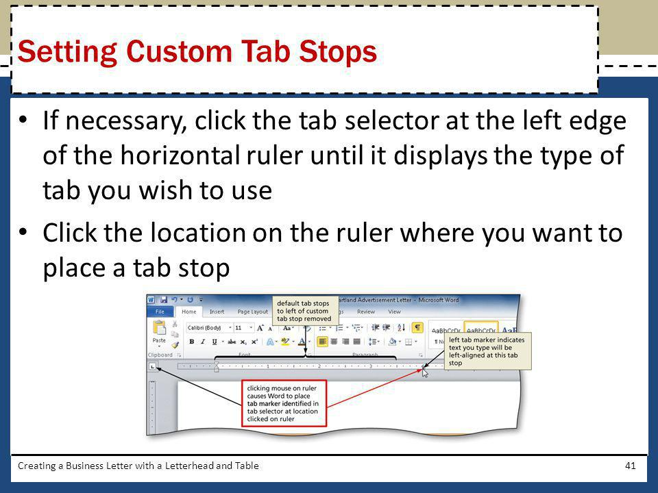 If necessary, click the tab selector at the left edge of the horizontal ruler until it displays the type of tab you wish to use Click the location on