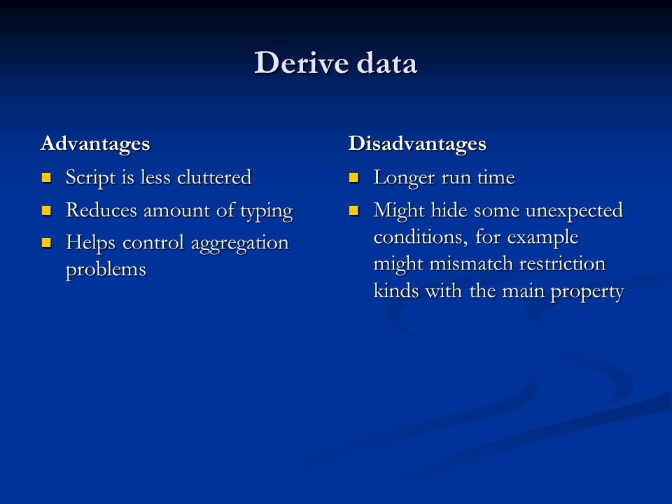 Derive data Advantages Script is less cluttered Reduces amount of typing Helps control aggregation problems Disadvantages Longer run time Might hide some unexpected conditions, for example might mismatch restriction kinds with the main property