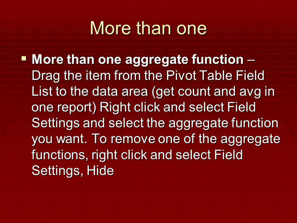 More than one More than one aggregate function – Drag the item from the Pivot Table Field List to the data area (get count and avg in one report) Righ