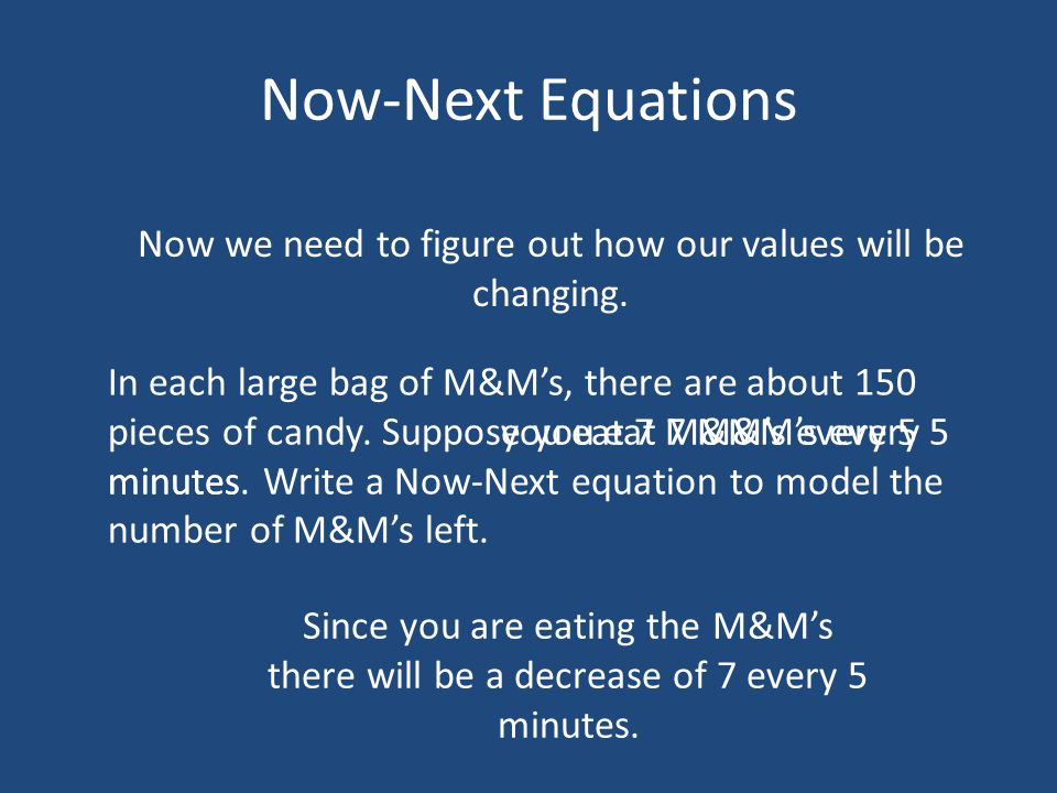 Now-Next Equations Now we need to figure out how our values will be changing. In each large bag of M&Ms, there are about 150 pieces of candy. Suppose