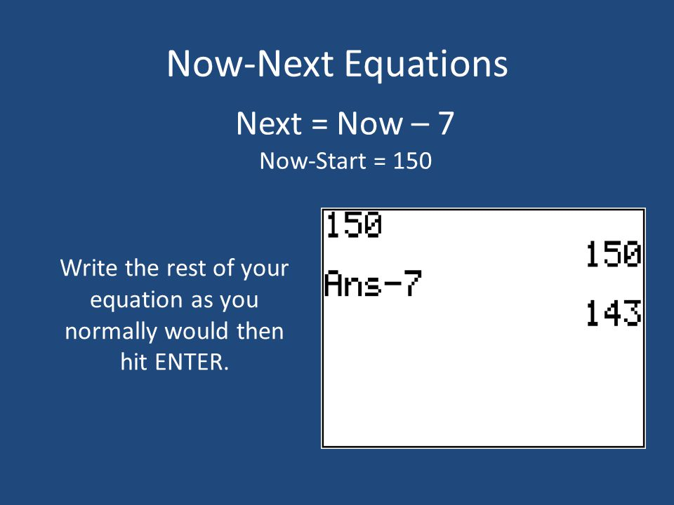Now-Next Equations Next = Now – 7 Now-Start = 150 Write the rest of your equation as you normally would then hit ENTER.