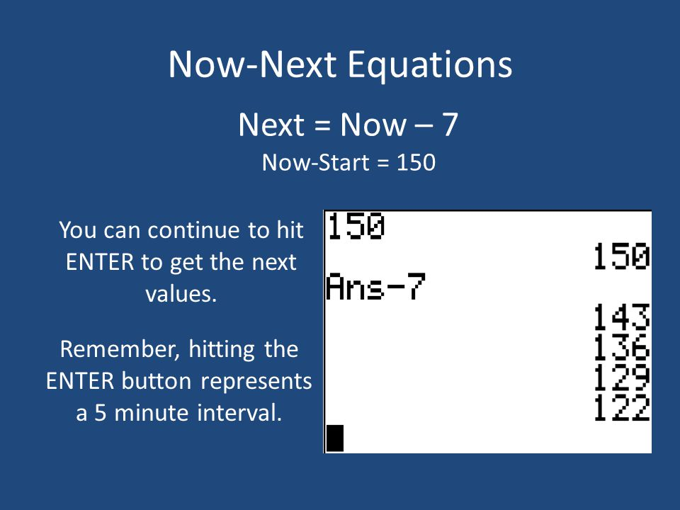 Now-Next Equations Next = Now – 7 Now-Start = 150 You can continue to hit ENTER to get the next values. Remember, hitting the ENTER button represents