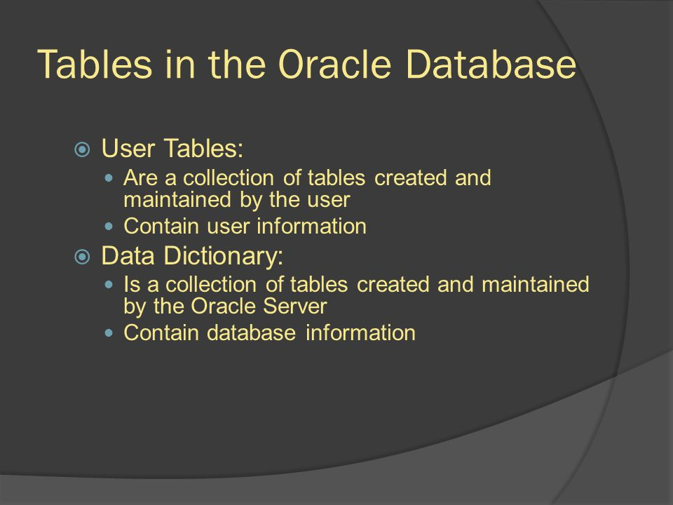 Tables in the Oracle Database User Tables: Are a collection of tables created and maintained by the user Contain user information Data Dictionary: Is