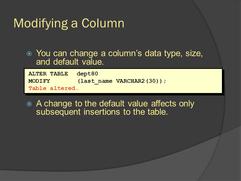 Modifying a Column You can change a columns data type, size, and default value. A change to the default value affects only subsequent insertions to th