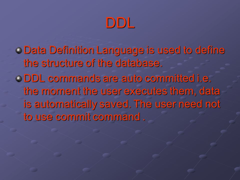 DDL Data Definition Language is used to define the structure of the database. DDL commands are auto committed i.e. the moment the user executes them,