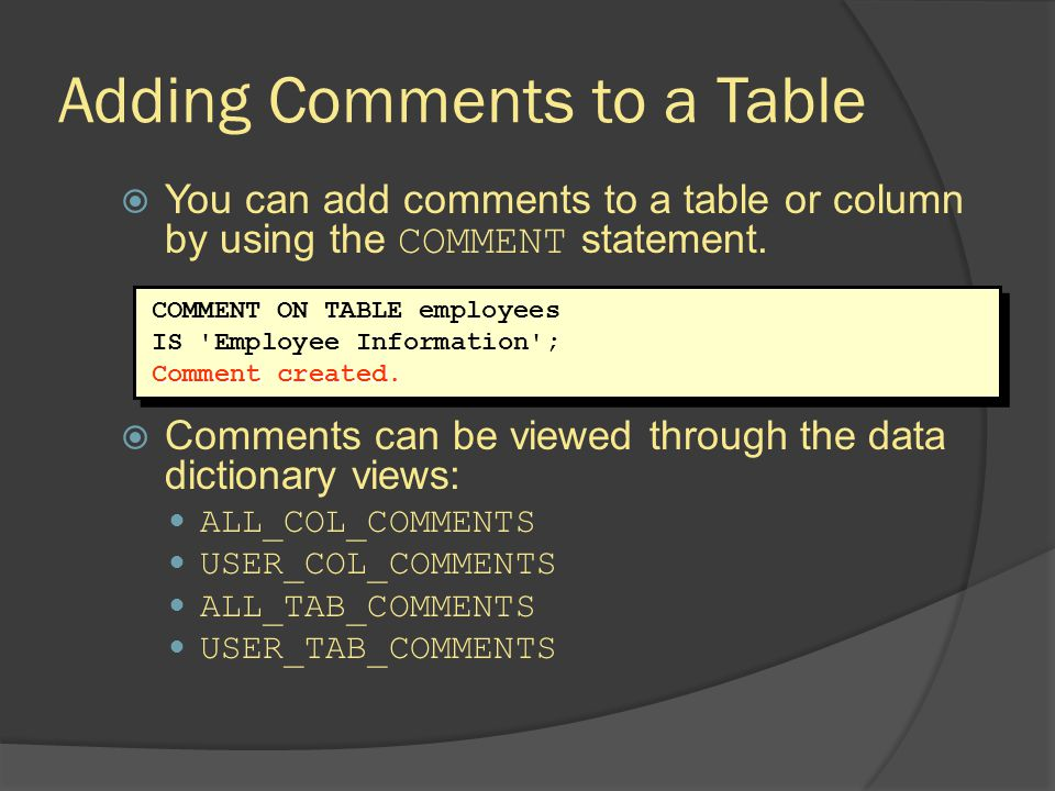 Adding Comments to a Table You can add comments to a table or column by using the COMMENT statement. Comments can be viewed through the data dictionar