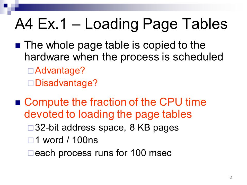 3 Ex.2 – Using TLBs A computer keeps its page tables in memory and uses a small TLB System parameters: 32 TLB entries TLB lookup time 10 nsec page table lookup 50 nsec What hit rate is needed to have a mean access time of 20 nsec?