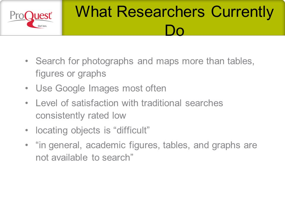 What Researchers Currently Do Search for photographs and maps more than tables, figures or graphs Use Google Images most often Level of satisfaction with traditional searches consistently rated low locating objects is difficult in general, academic figures, tables, and graphs are not available to search