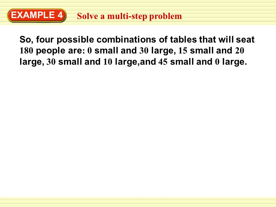 Solve a multi-step problem EXAMPLE 4 So, four possible combinations of tables that will seat 180 people are : 0 small and 30 large, 15 small and 20 la