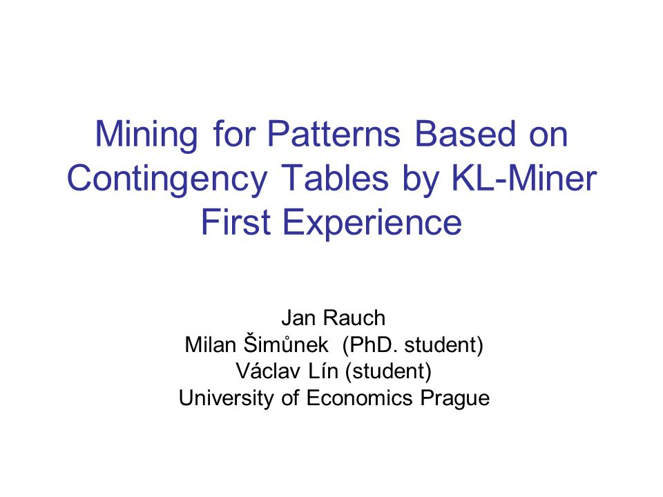 Mining for Patterns Based on Contingency Tables by KL-Miner First Experience Jan Rauch Milan Šimůnek (PhD.