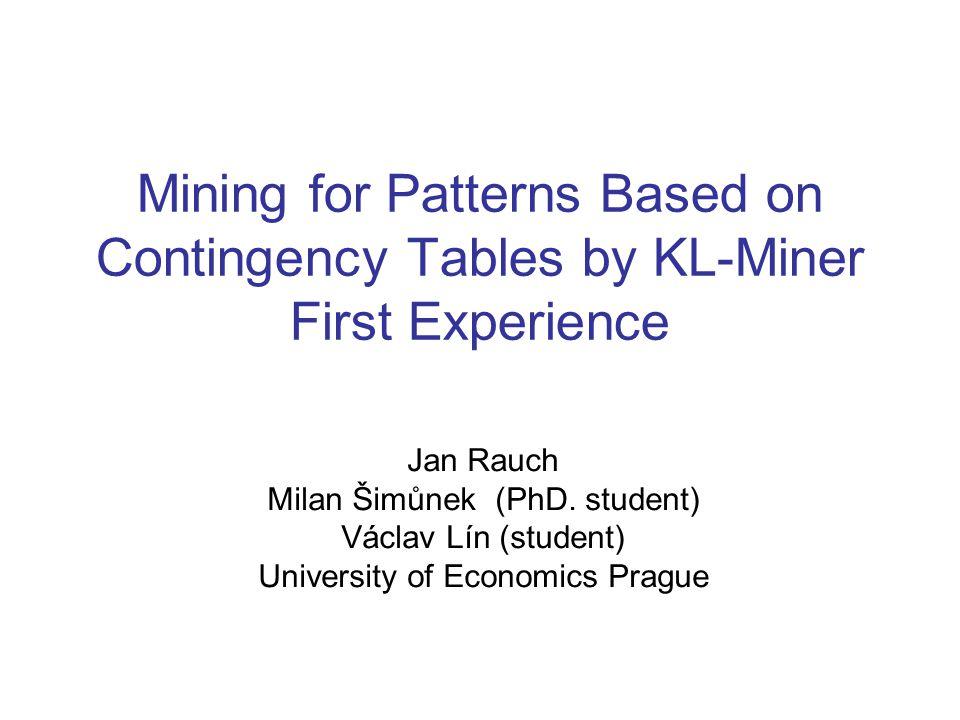 Mining for Patterns Based on Contingency Tables by KL-Miner First Experience Jan Rauch Milan Šimůnek (PhD. student) Václav Lín (student) University of