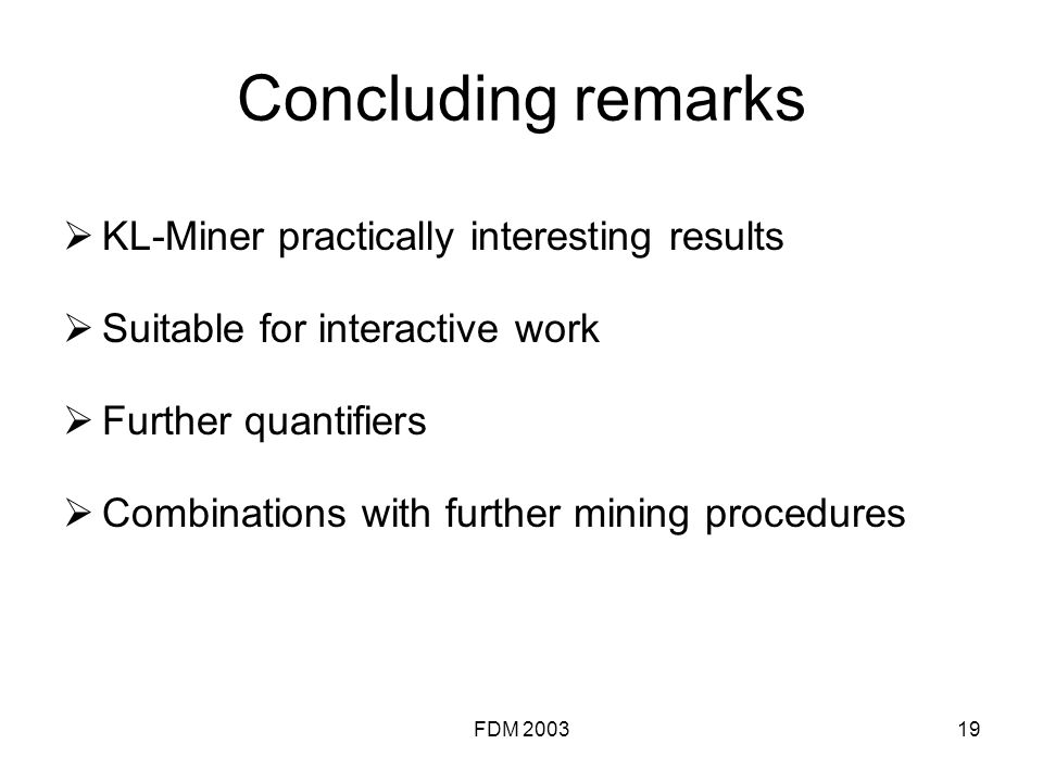 FDM 200319 Concluding remarks KL-Miner practically interesting results Suitable for interactive work Further quantifiers Combinations with further mining procedures