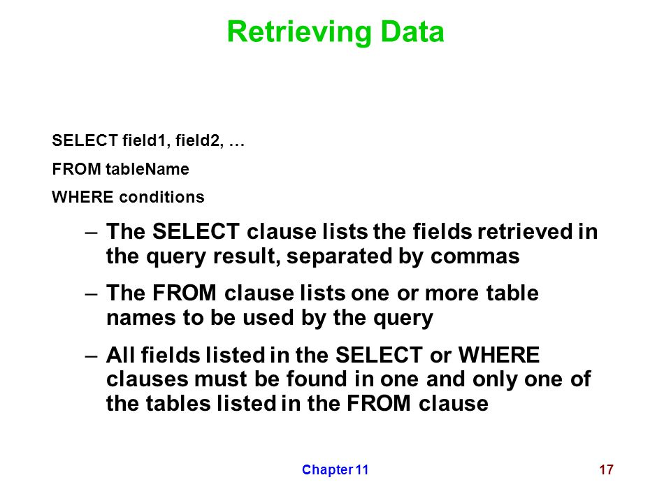 Chapter 1117 Retrieving Data SELECT field1, field2, … FROM tableName WHERE conditions –The SELECT clause lists the fields retrieved in the query resul