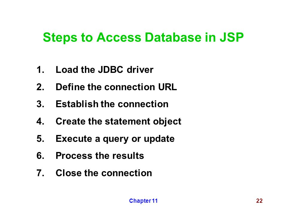Chapter 1122 Steps to Access Database in JSP 1.Load the JDBC driver 2.Define the connection URL 3.Establish the connection 4.Create the statement obje