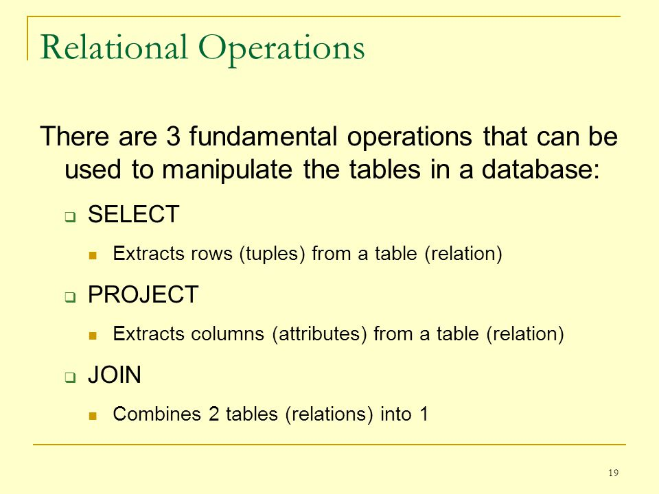 19 Relational Operations There are 3 fundamental operations that can be used to manipulate the tables in a database: SELECT Extracts rows (tuples) from a table (relation) PROJECT Extracts columns (attributes) from a table (relation) JOIN Combines 2 tables (relations) into 1