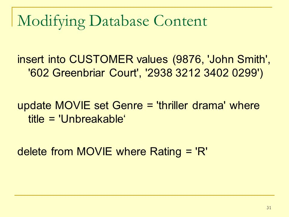 31 Modifying Database Content insert into CUSTOMER values (9876, John Smith , 602 Greenbriar Court , 2938 3212 3402 0299 ) update MOVIE set Genre = thriller drama where title = Unbreakable delete from MOVIE where Rating = R