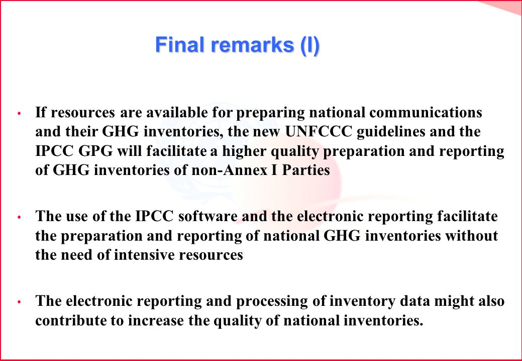 Final remarks (I) If resources are available for preparing national communications and their GHG inventories, the new UNFCCC guidelines and the IPCC GPG will facilitate a higher quality preparation and reporting of GHG inventories of non-Annex I Parties The use of the IPCC software and the electronic reporting facilitate the preparation and reporting of national GHG inventories without the need of intensive resources The electronic reporting and processing of inventory data might also contribute to increase the quality of national inventories.