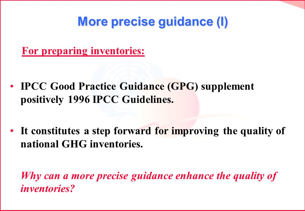 More precise guidance (I) IPCC Good Practice Guidance (GPG) supplement positively 1996 IPCC Guidelines. It constitutes a step forward for improving th