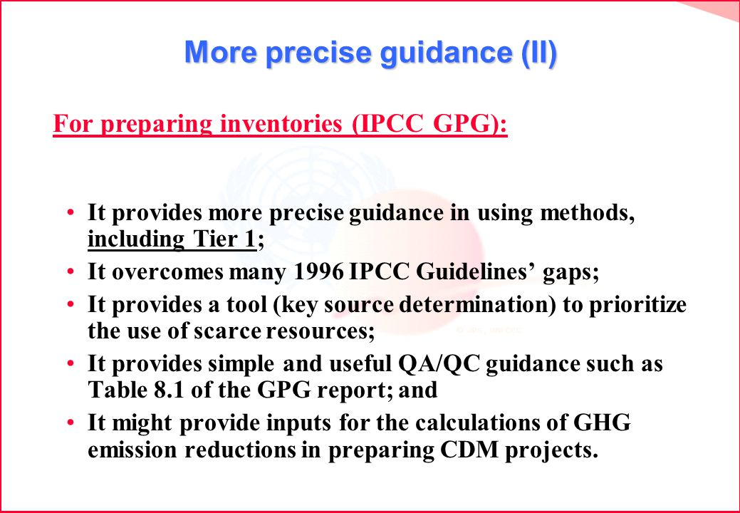 More precise guidance (II) It provides more precise guidance in using methods, including Tier 1; It overcomes many 1996 IPCC Guidelines gaps; It provides a tool (key source determination) to prioritize the use of scarce resources; It provides simple and useful QA/QC guidance such as Table 8.1 of the GPG report; and It might provide inputs for the calculations of GHG emission reductions in preparing CDM projects.