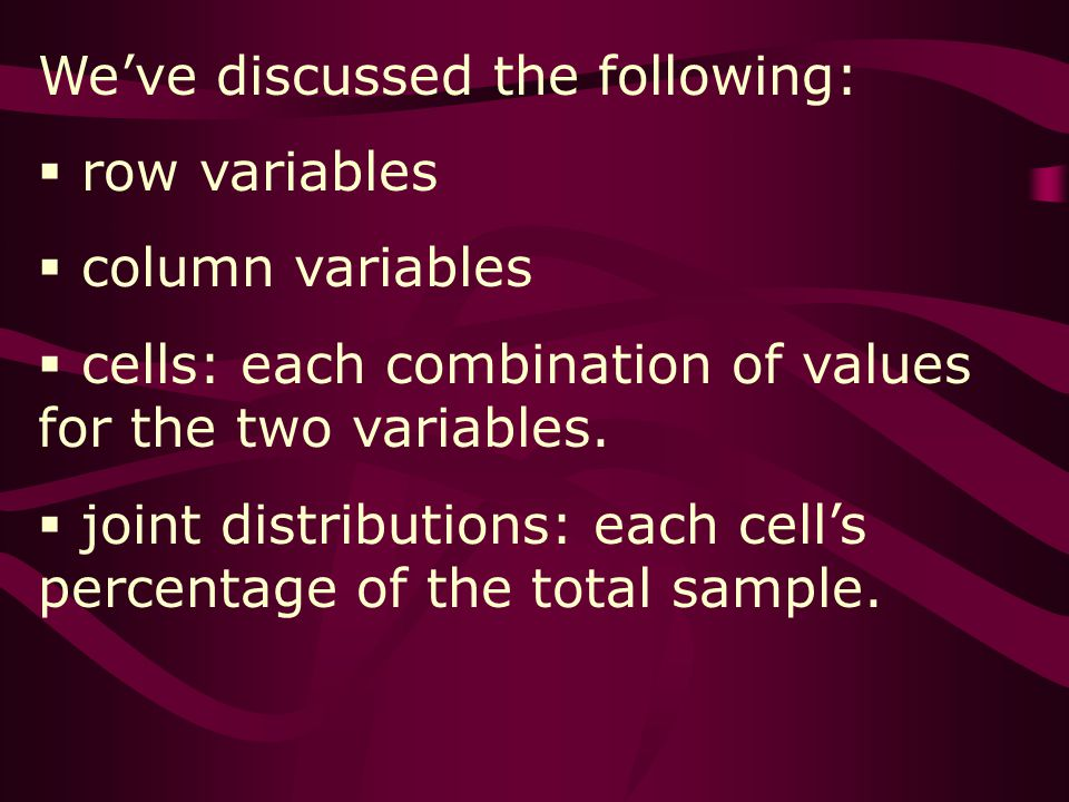 Weve discussed the following: row variables column variables cells: each combination of values for the two variables.