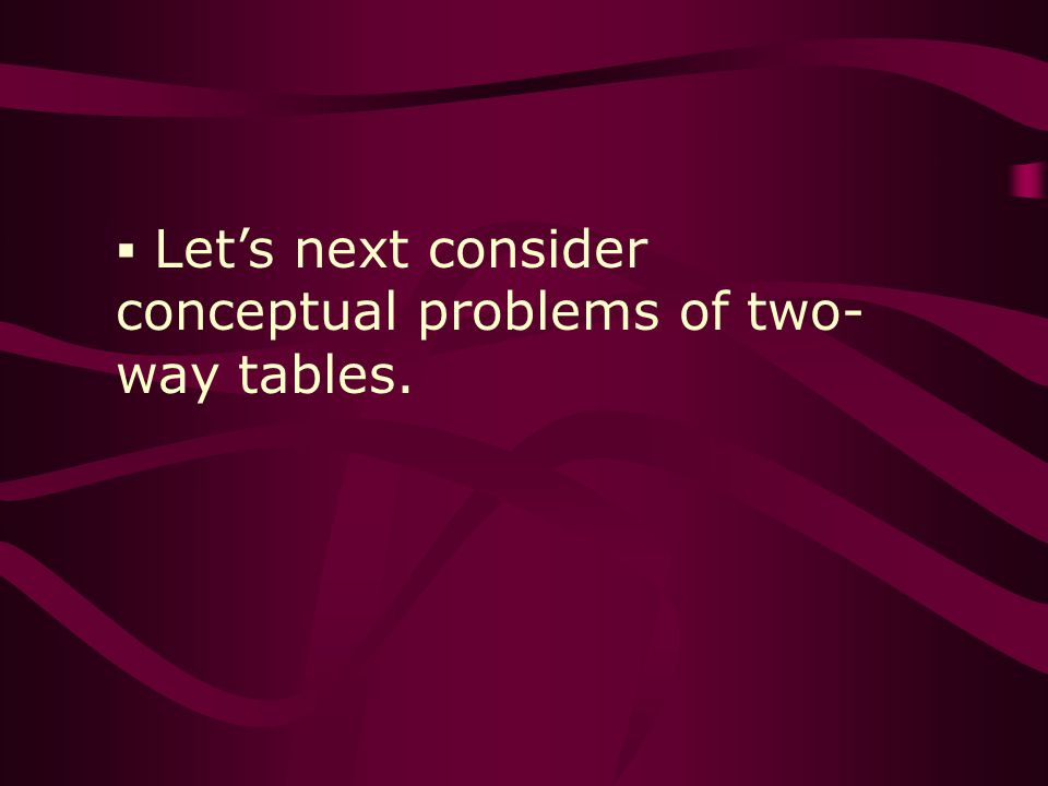 Lets next consider conceptual problems of two- way tables.