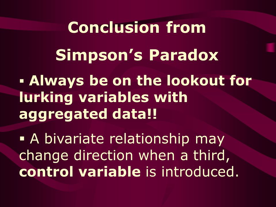 Conclusion from Simpsons Paradox Always be on the lookout for lurking variables with aggregated data!.
