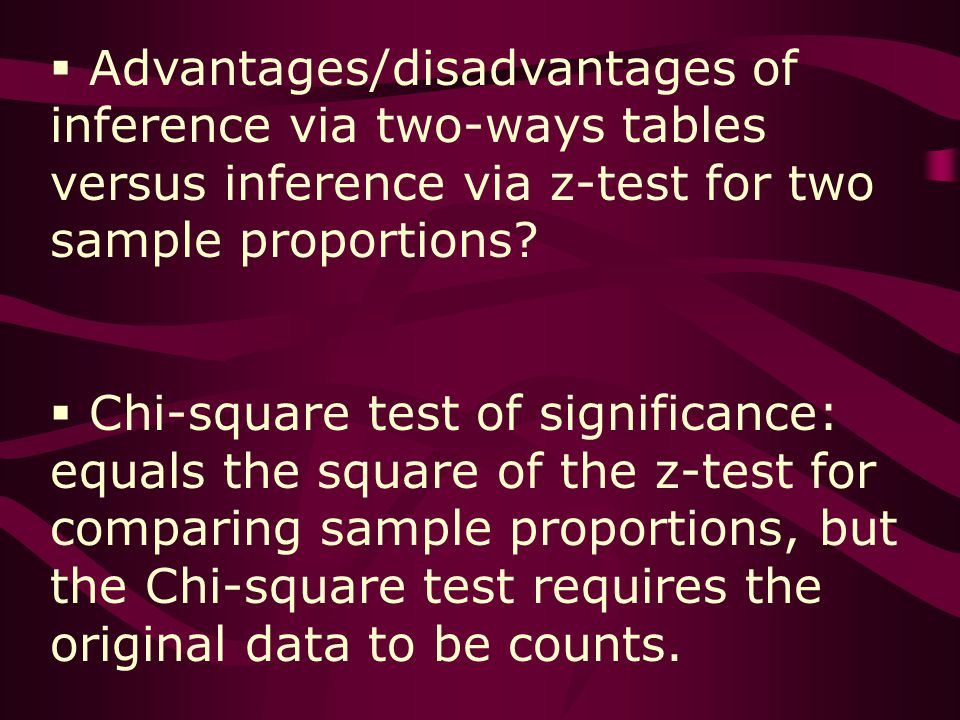 Advantages/disadvantages of inference via two-ways tables versus inference via z-test for two sample proportions.