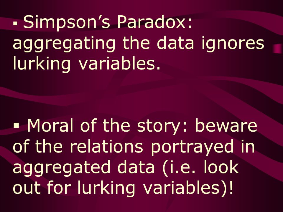 Simpsons Paradox: aggregating the data ignores lurking variables.