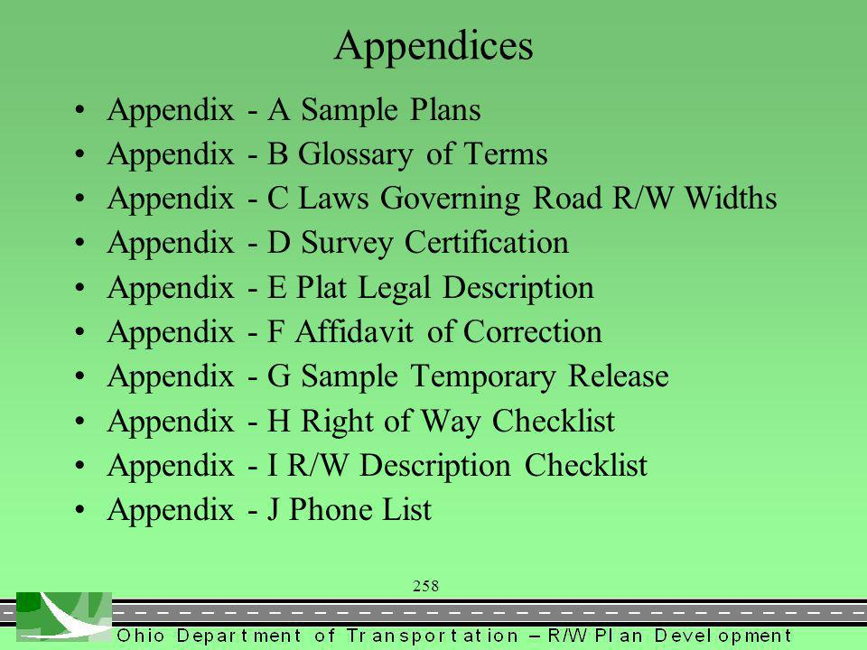 258 Appendices Appendix - A Sample Plans Appendix - B Glossary of Terms Appendix - C Laws Governing Road R/W Widths Appendix - D Survey Certification Appendix - E Plat Legal Description Appendix - F Affidavit of Correction Appendix - G Sample Temporary Release Appendix - H Right of Way Checklist Appendix - I R/W Description Checklist Appendix - J Phone List
