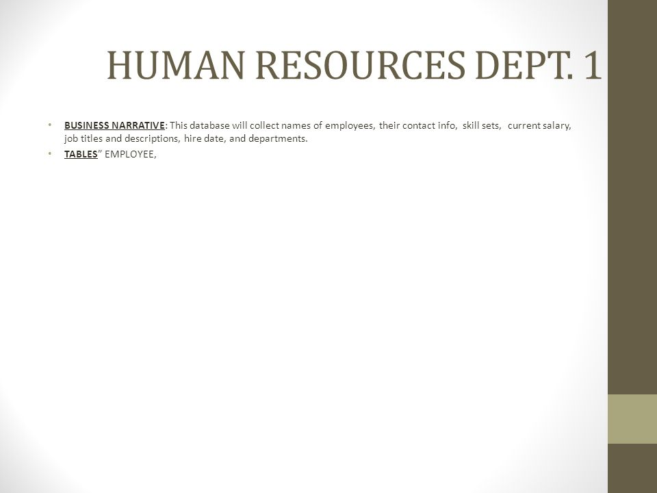 HUMAN RESOURCES DEPT. 1 BUSINESS NARRATIVE: This database will collect names of employees, their contact info, skill sets, current salary, job titles
