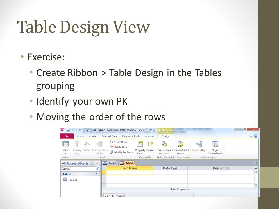 Table Design View Exercise: Create Ribbon > Table Design in the Tables grouping Identify your own PK Moving the order of the rows