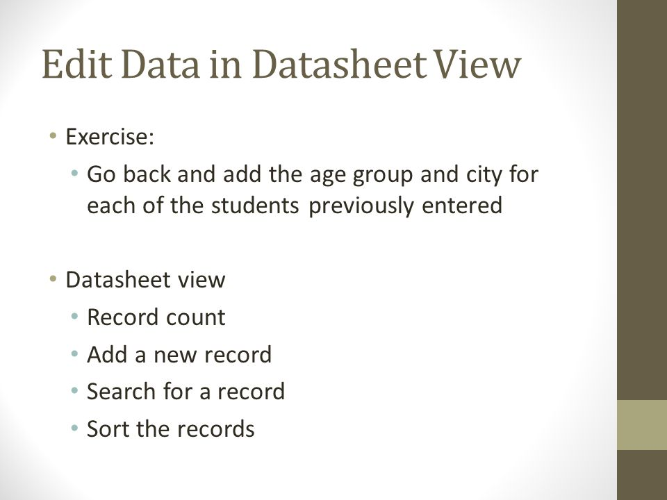 Edit Data in Datasheet View Exercise: Go back and add the age group and city for each of the students previously entered Datasheet view Record count A