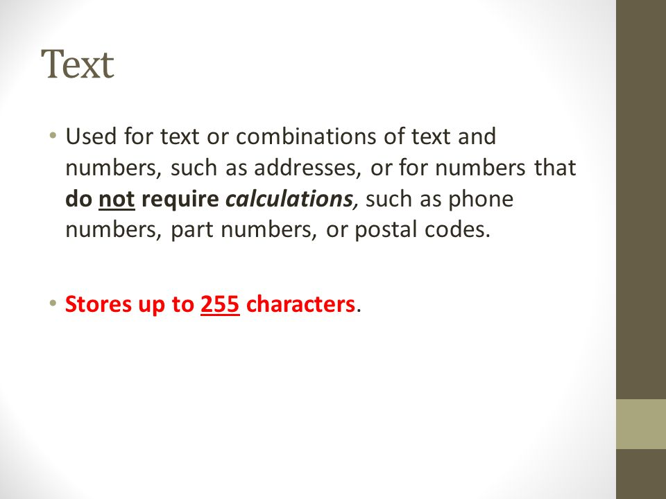 Text Used for text or combinations of text and numbers, such as addresses, or for numbers that do not require calculations, such as phone numbers, par