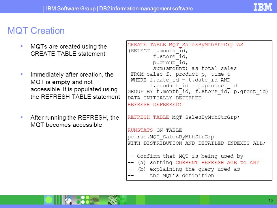IBM Software Group | DB2 information management software 10 MQT Creation MQTs are created using the CREATE TABLE statement Immediately after creation,