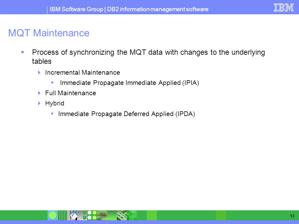 IBM Software Group | DB2 information management software 13 MQT Maintenance Process of synchronizing the MQT data with changes to the underlying table