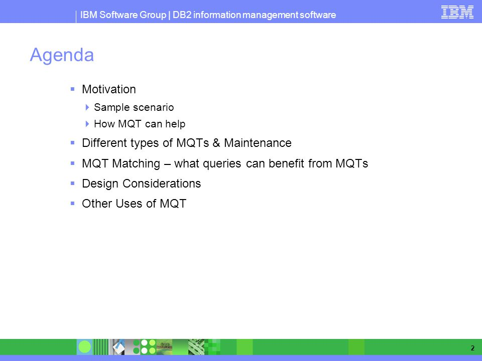 IBM Software Group | DB2 information management software 2 Agenda Motivation Sample scenario How MQT can help Different types of MQTs & Maintenance MQT Matching – what queries can benefit from MQTs Design Considerations Other Uses of MQT