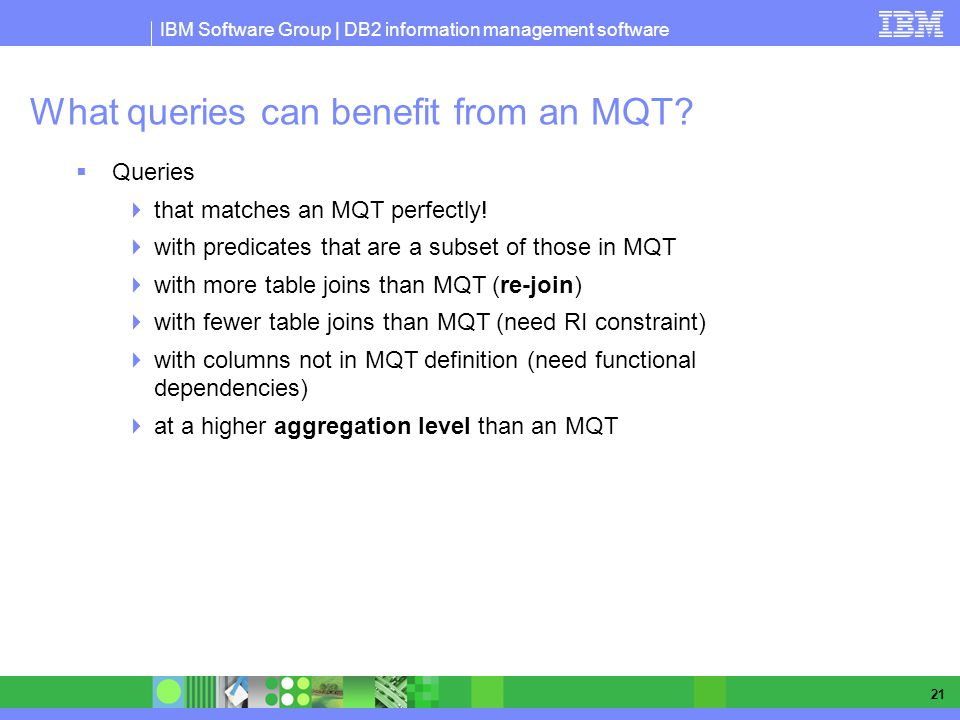 IBM Software Group | DB2 information management software 21 What queries can benefit from an MQT.