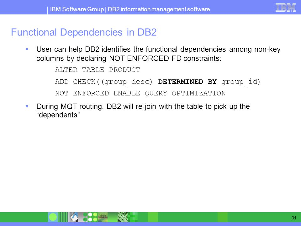 IBM Software Group | DB2 information management software 31 Functional Dependencies in DB2 User can help DB2 identifies the functional dependencies among non-key columns by declaring NOT ENFORCED FD constraints: ALTER TABLE PRODUCT ADD CHECK((group_desc) DETERMINED BY group_id) NOT ENFORCED ENABLE QUERY OPTIMIZATION During MQT routing, DB2 will re-join with the table to pick up the dependents