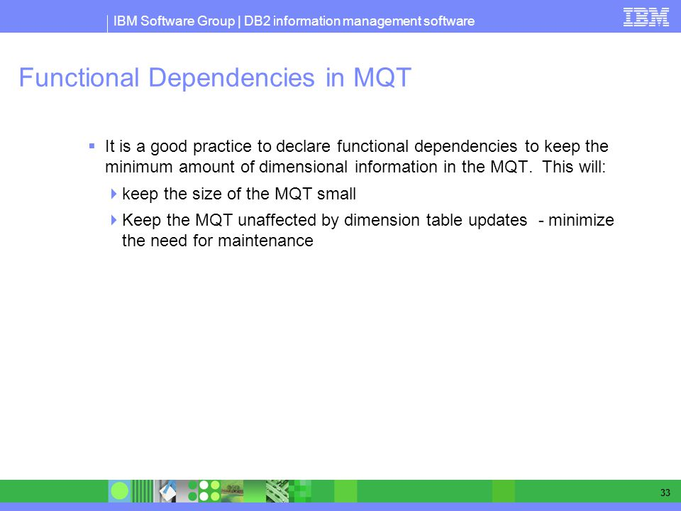 IBM Software Group | DB2 information management software 33 Functional Dependencies in MQT It is a good practice to declare functional dependencies to keep the minimum amount of dimensional information in the MQT.