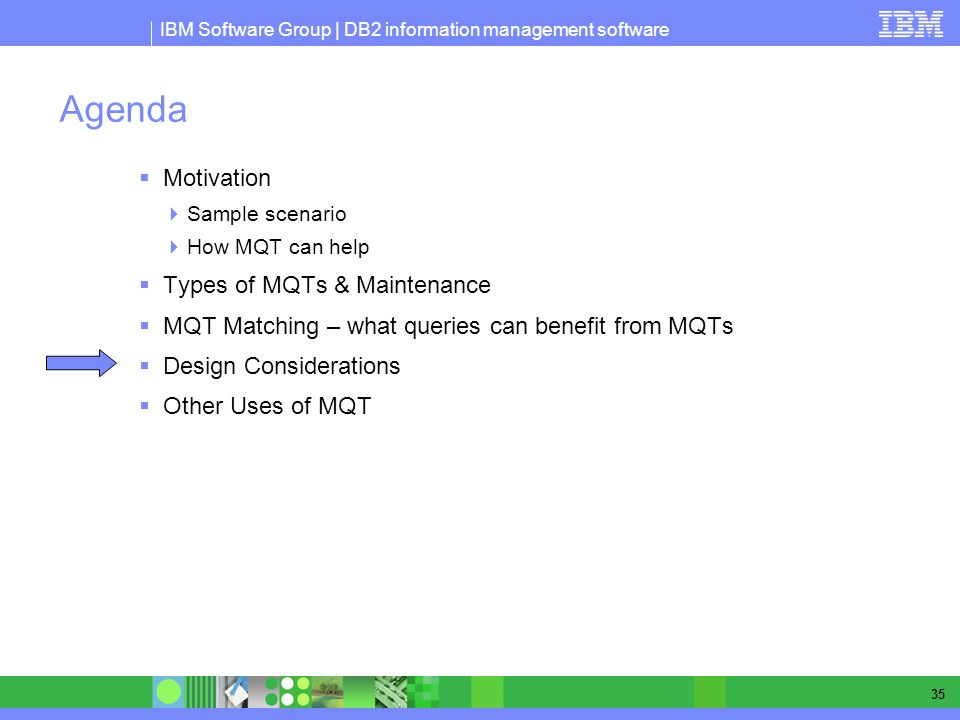 IBM Software Group | DB2 information management software 35 Agenda Motivation Sample scenario How MQT can help Types of MQTs & Maintenance MQT Matchin