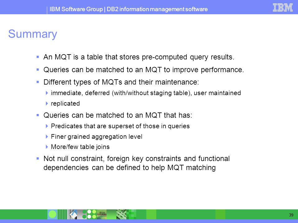 IBM Software Group | DB2 information management software 39 Summary An MQT is a table that stores pre-computed query results. Queries can be matched t