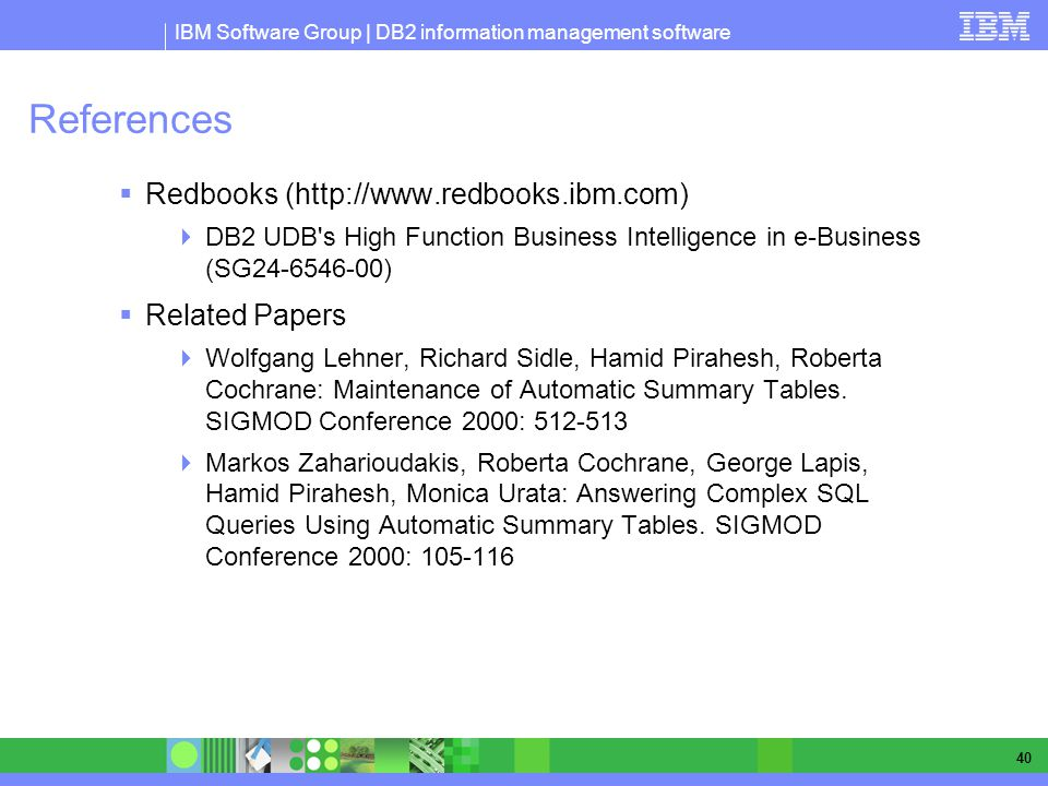 IBM Software Group | DB2 information management software 40 References Redbooks (http://www.redbooks.ibm.com) DB2 UDB s High Function Business Intelligence in e-Business (SG24-6546-00) Related Papers Wolfgang Lehner, Richard Sidle, Hamid Pirahesh, Roberta Cochrane: Maintenance of Automatic Summary Tables.