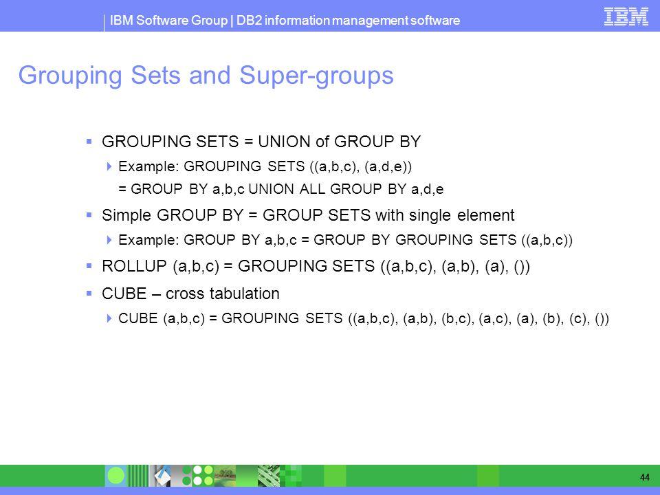 IBM Software Group | DB2 information management software 44 Grouping Sets and Super-groups GROUPING SETS = UNION of GROUP BY Example: GROUPING SETS ((a,b,c), (a,d,e)) = GROUP BY a,b,c UNION ALL GROUP BY a,d,e Simple GROUP BY = GROUP SETS with single element Example: GROUP BY a,b,c = GROUP BY GROUPING SETS ((a,b,c)) ROLLUP (a,b,c) = GROUPING SETS ((a,b,c), (a,b), (a), ()) CUBE – cross tabulation CUBE (a,b,c) = GROUPING SETS ((a,b,c), (a,b), (b,c), (a,c), (a), (b), (c), ())