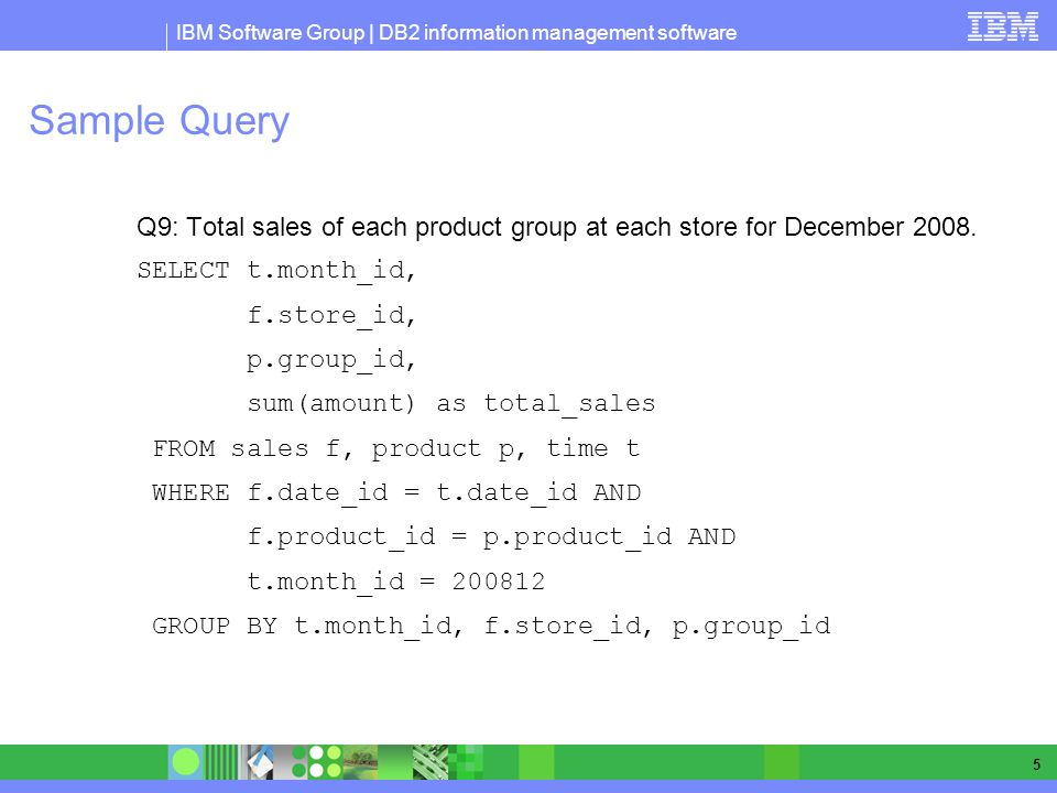 IBM Software Group | DB2 information management software 5 Sample Query Q9: Total sales of each product group at each store for December 2008.