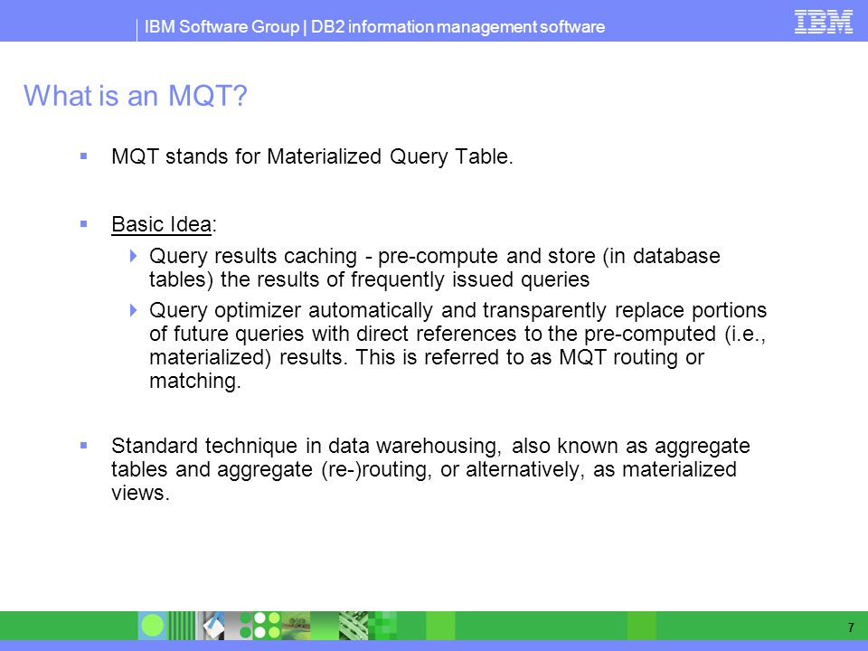 IBM Software Group | DB2 information management software 7 What is an MQT? MQT stands for Materialized Query Table. Basic Idea: Query results caching